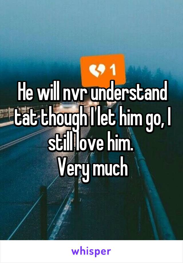 He will nvr understand tat though I let him go, I still love him.  Very much