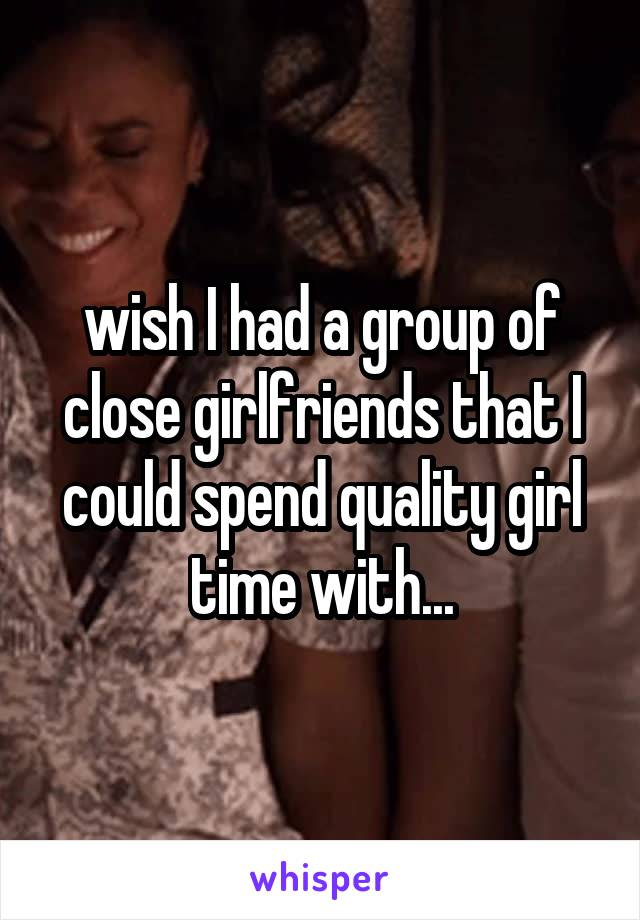 wish I had a group of close girlfriends that I could spend quality girl time with...