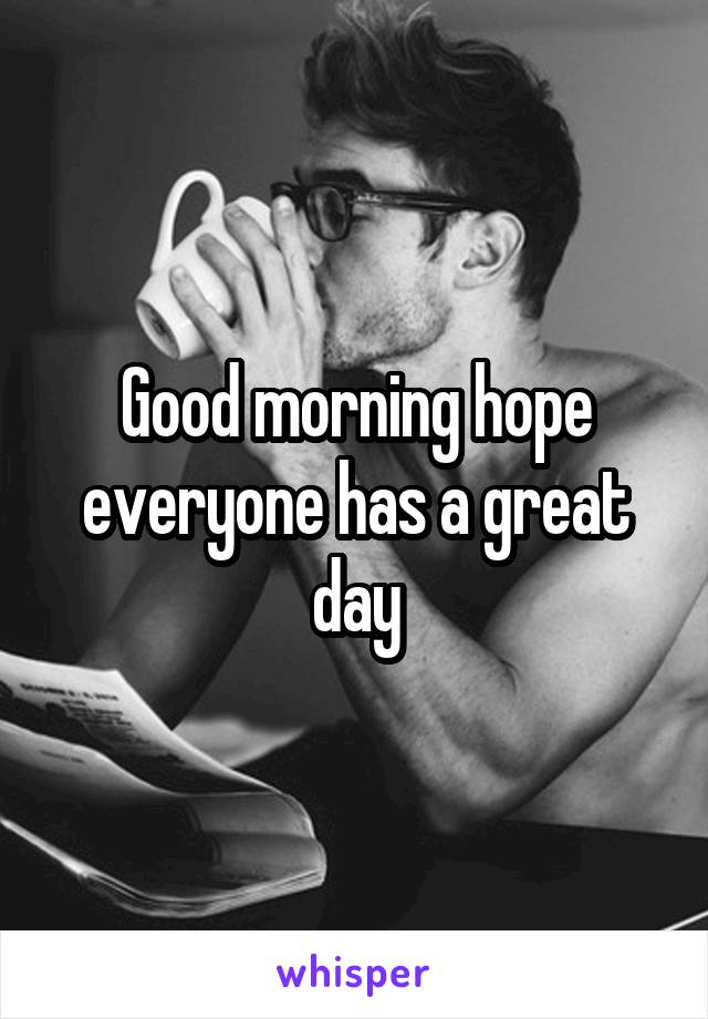 Good morning hope everyone has a great day