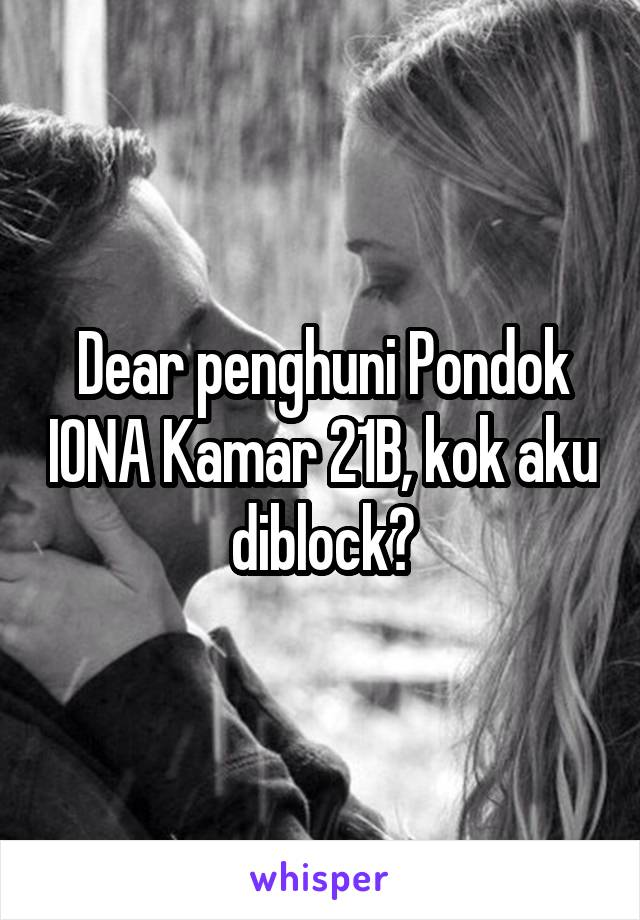Dear penghuni Pondok IONA Kamar 21B, kok aku diblock?