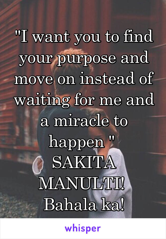 """""""I want you to find your purpose and move on instead of waiting for me and a miracle to happen """"  SAKITA MANULTI!  Bahala ka!"""