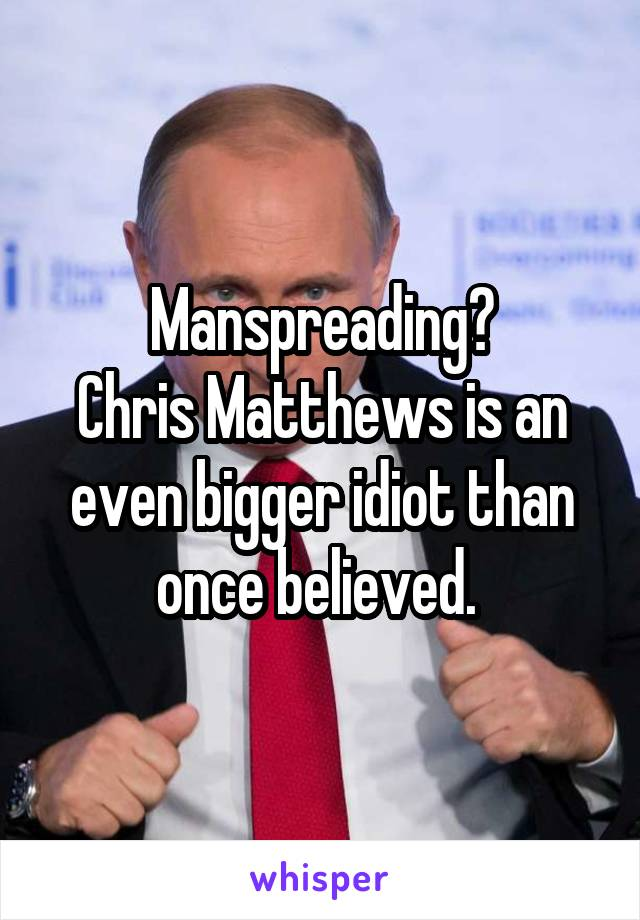 Manspreading? Chris Matthews is an even bigger idiot than once believed.