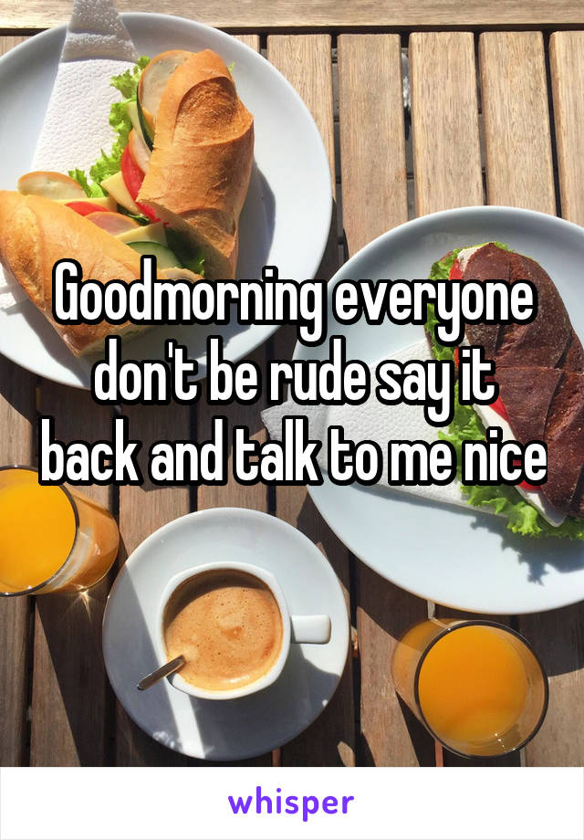 Goodmorning everyone don't be rude say it back and talk to me nice