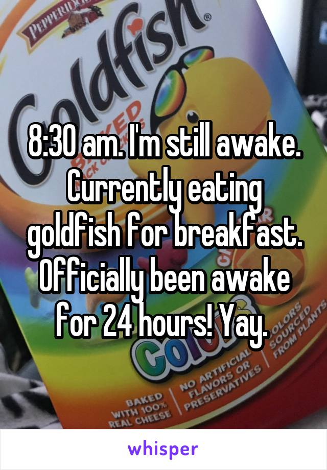 8:30 am. I'm still awake. Currently eating goldfish for breakfast. Officially been awake for 24 hours! Yay.
