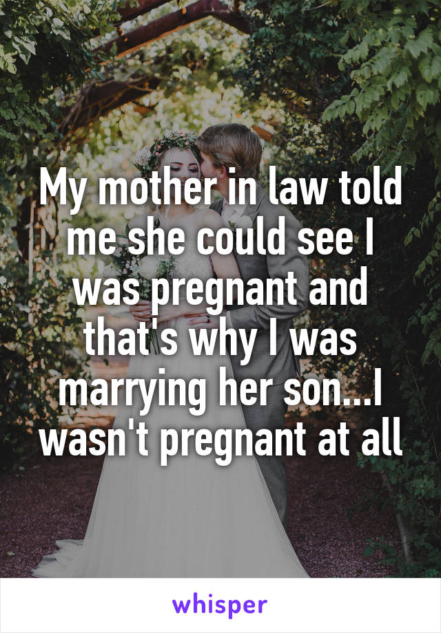 My mother in law told me she could see I was pregnant and that's why I was marrying her son...I wasn't pregnant at all