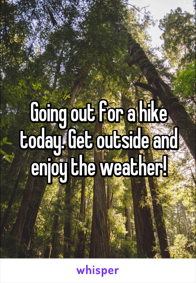 Going out for a hike today. Get outside and enjoy the weather!
