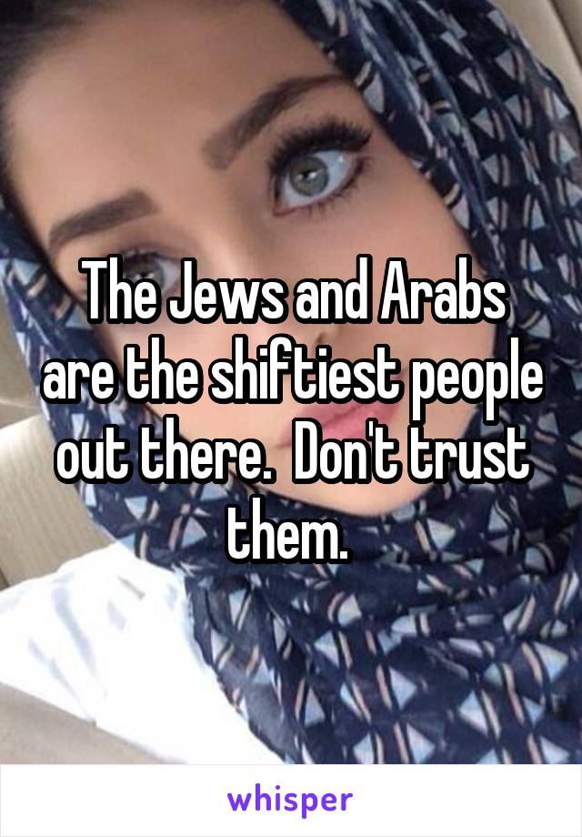 The Jews and Arabs are the shiftiest people out there.  Don't trust them.