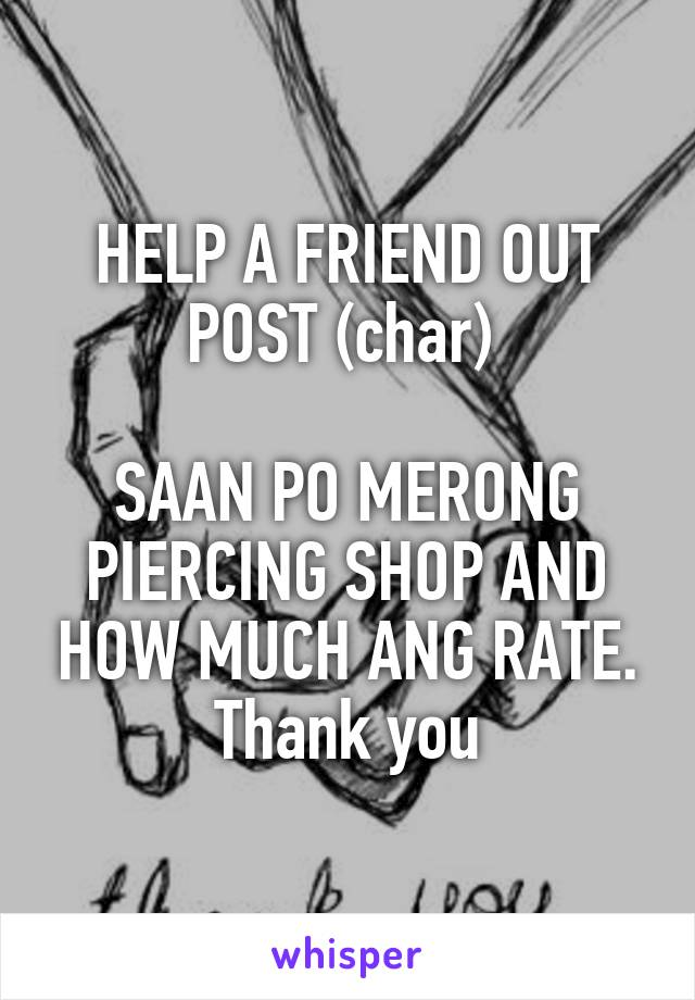 HELP A FRIEND OUT POST (char)   SAAN PO MERONG PIERCING SHOP AND HOW MUCH ANG RATE. Thank you