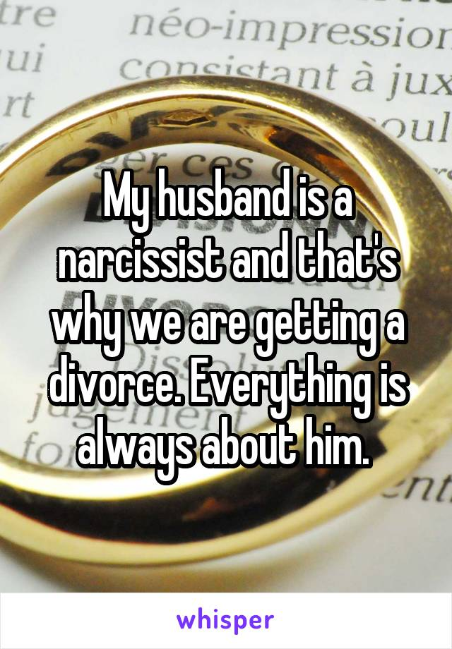 My husband is a narcissist and that's why we are getting a divorce. Everything is always about him.