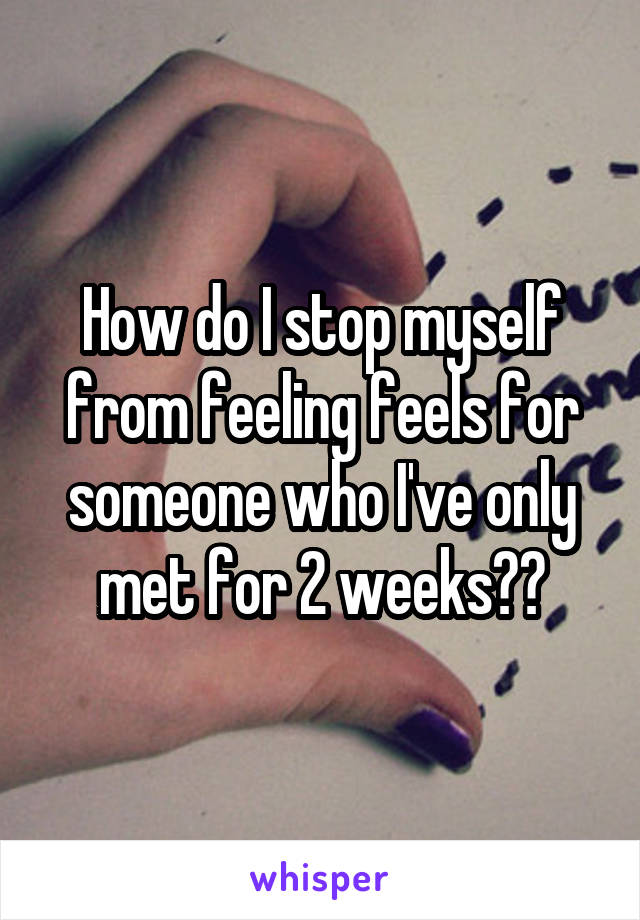How do I stop myself from feeling feels for someone who I've only met for 2 weeks??