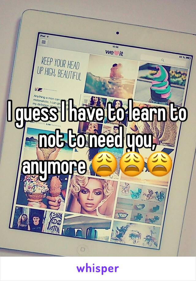 I guess I have to learn to not to need you, anymore 😩😩😩