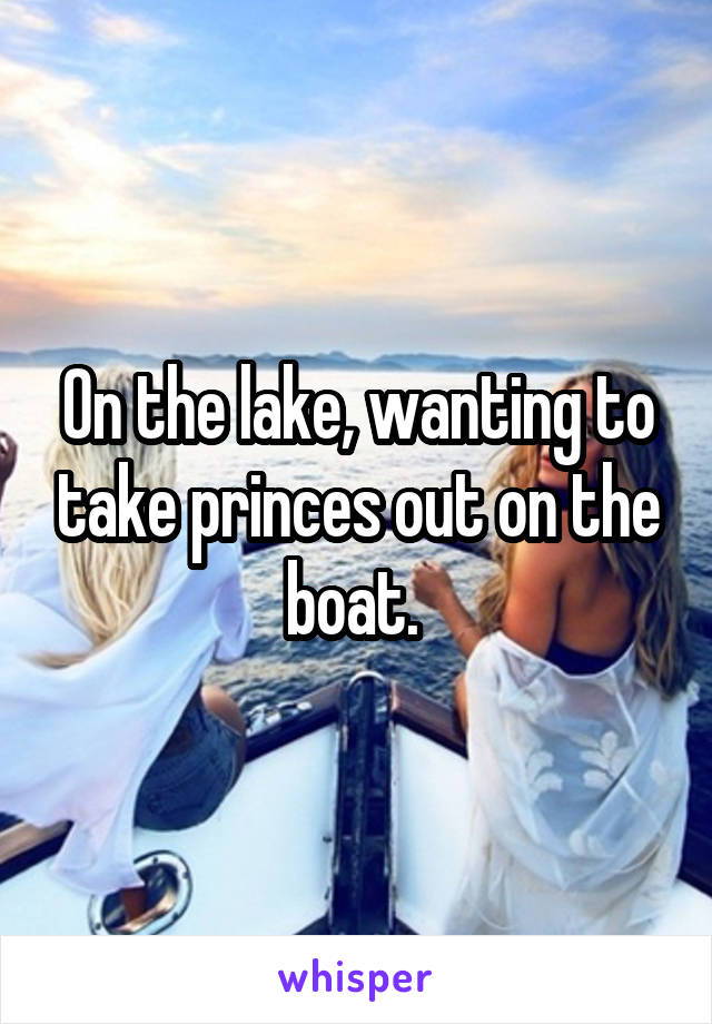 On the lake, wanting to take princes out on the boat.