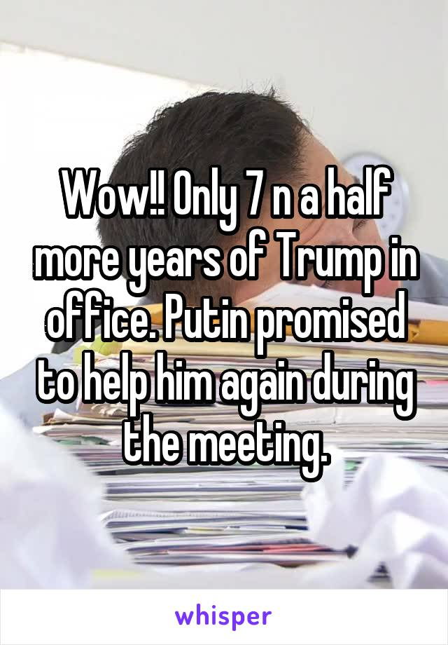 Wow!! Only 7 n a half more years of Trump in office. Putin promised to help him again during the meeting.