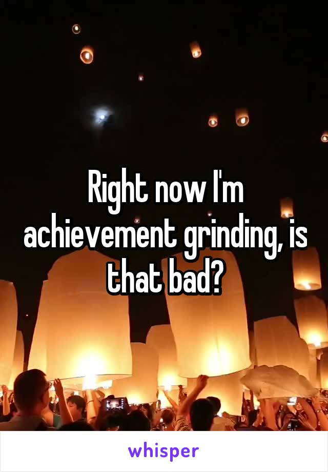 Right now I'm achievement grinding, is that bad?