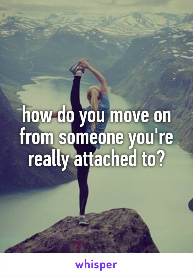 how do you move on from someone you're really attached to?