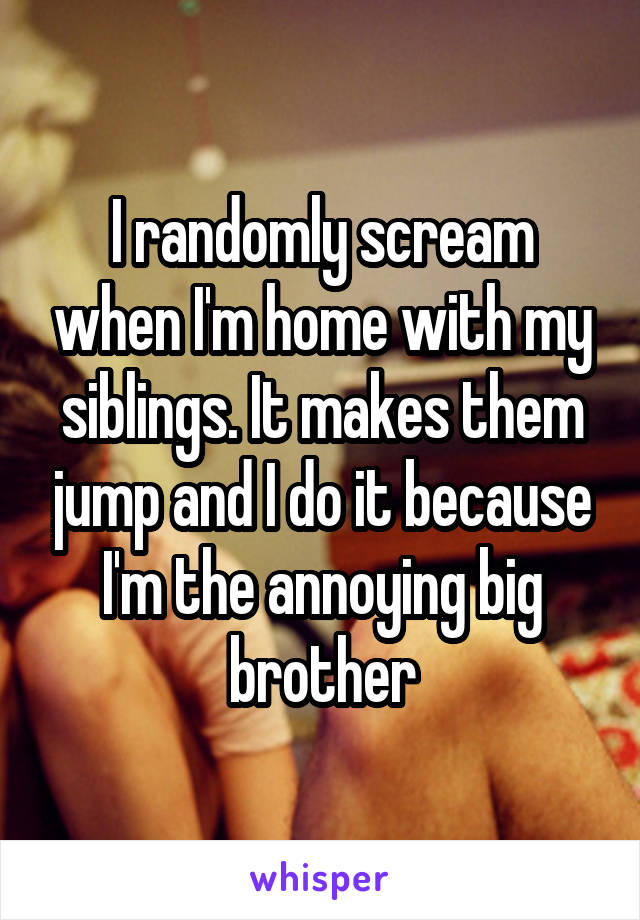 I randomly scream when I'm home with my siblings. It makes them jump and I do it because I'm the annoying big brother