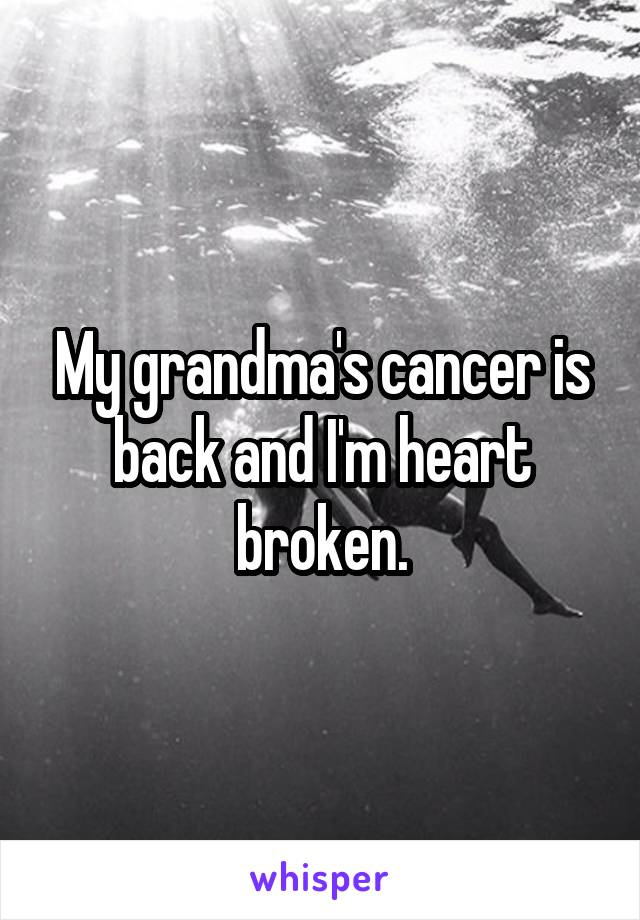 My grandma's cancer is back and I'm heart broken.
