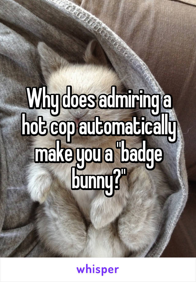 """Why does admiring a hot cop automatically make you a """"badge bunny?"""""""