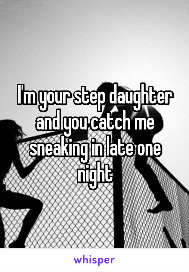 I'm your step daughter and you catch me sneaking in late one night