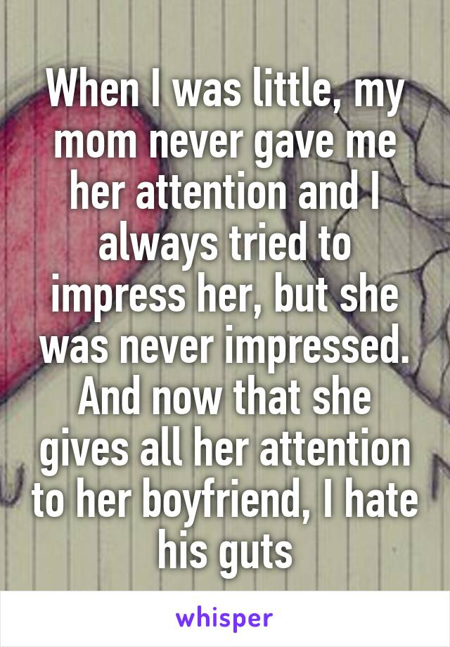 When I was little, my mom never gave me her attention and I always tried to impress her, but she was never impressed. And now that she gives all her attention to her boyfriend, I hate his guts