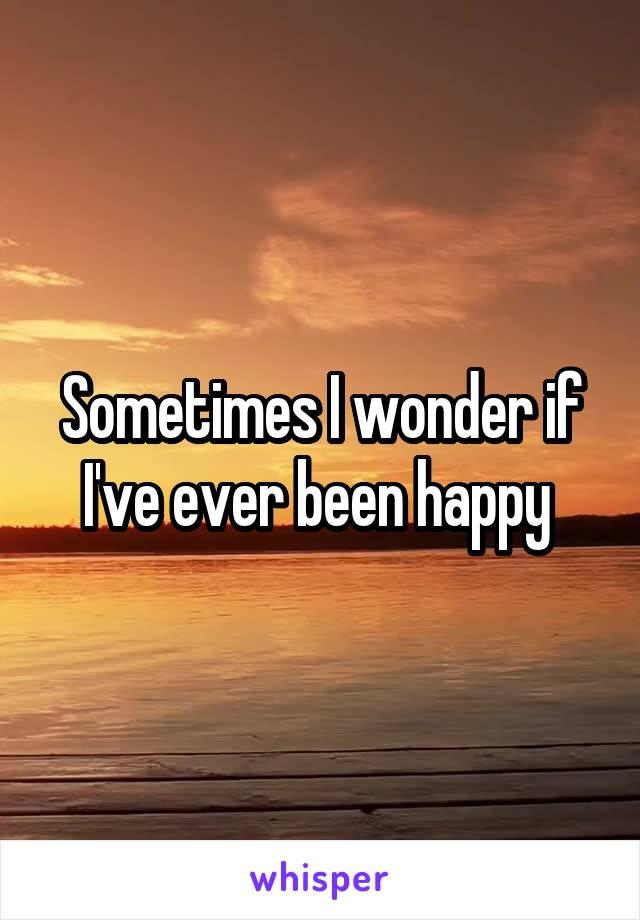 Sometimes I wonder if I've ever been happy