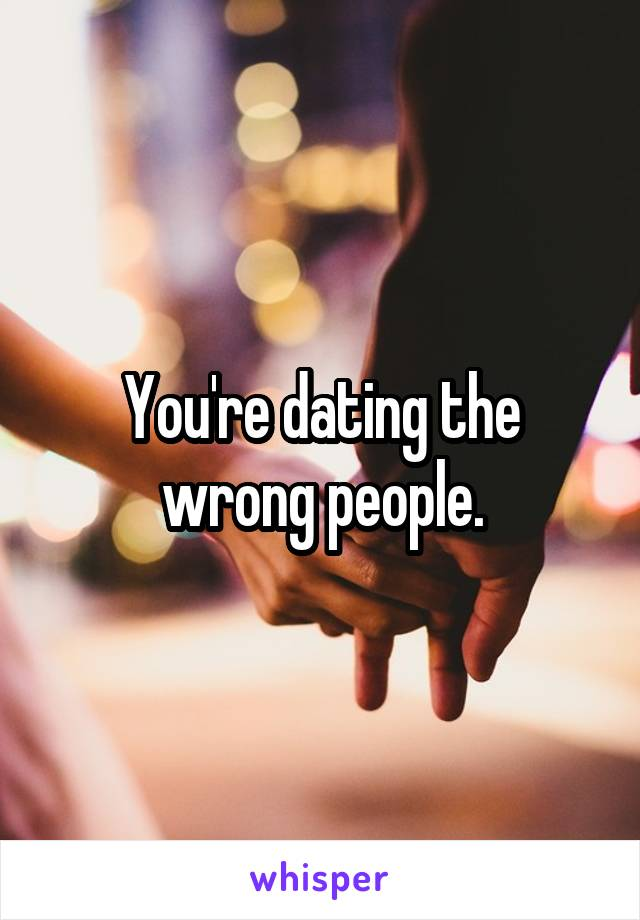 You're dating the wrong people.