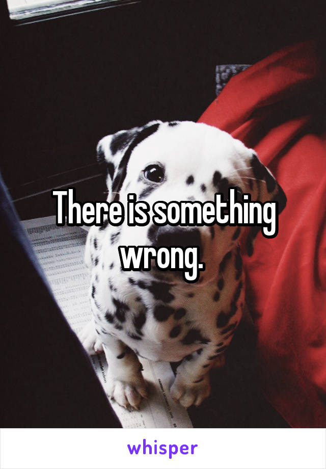 There is something wrong.