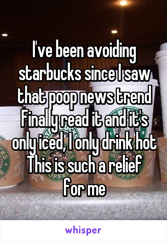 I've been avoiding starbucks since I saw that poop news trend Finally read it and it's only iced, I only drink hot This is such a relief for me