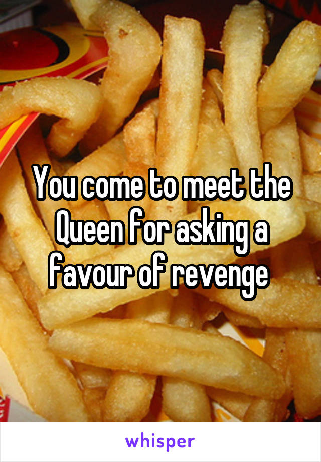 You come to meet the Queen for asking a favour of revenge