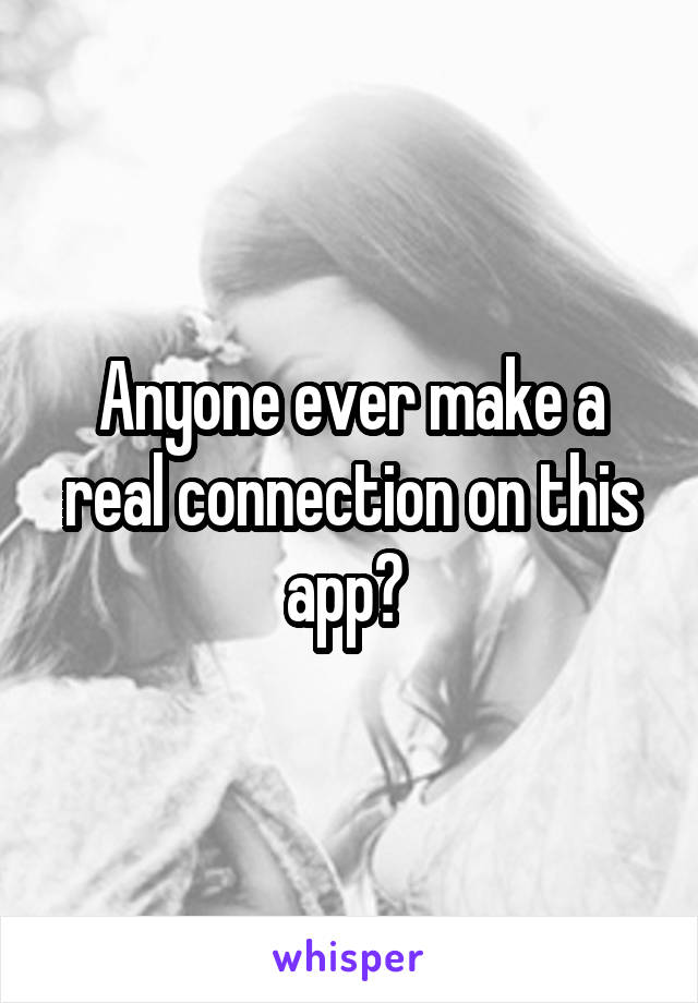 Anyone ever make a real connection on this app?