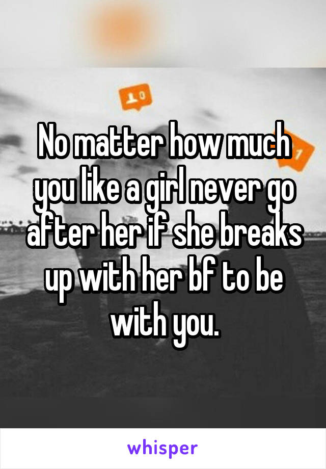 No matter how much you like a girl never go after her if she breaks up with her bf to be with you.