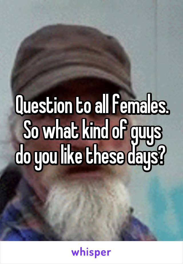 Question to all females. So what kind of guys do you like these days?