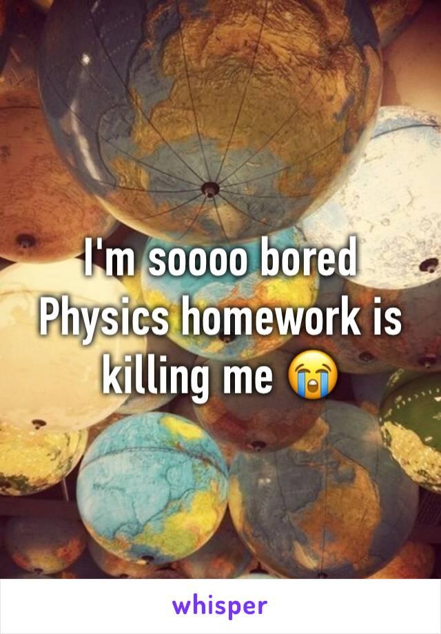 I'm soooo bored Physics homework is killing me 😭