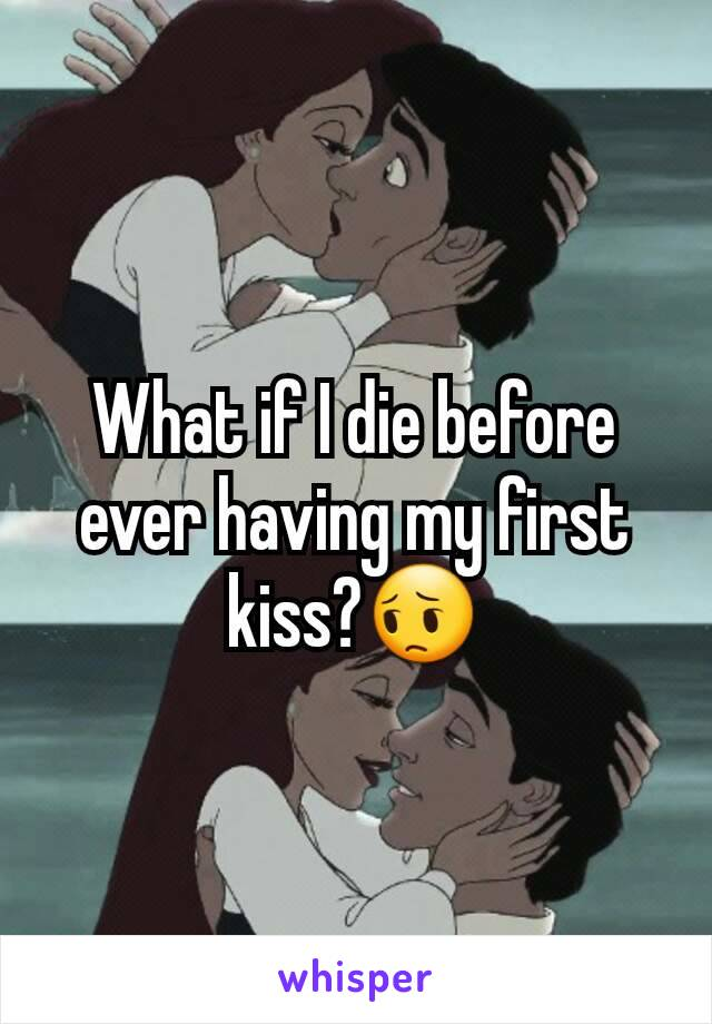What if I die before ever having my first kiss?😔
