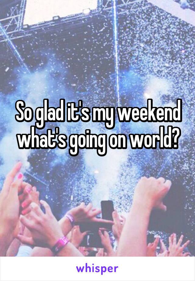 So glad it's my weekend what's going on world?