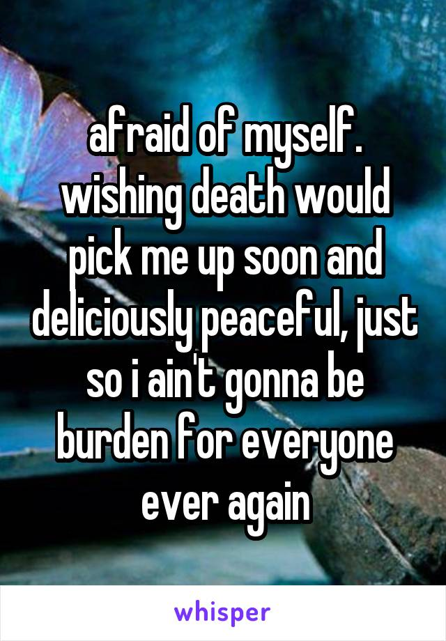 afraid of myself. wishing death would pick me up soon and deliciously peaceful, just so i ain't gonna be burden for everyone ever again