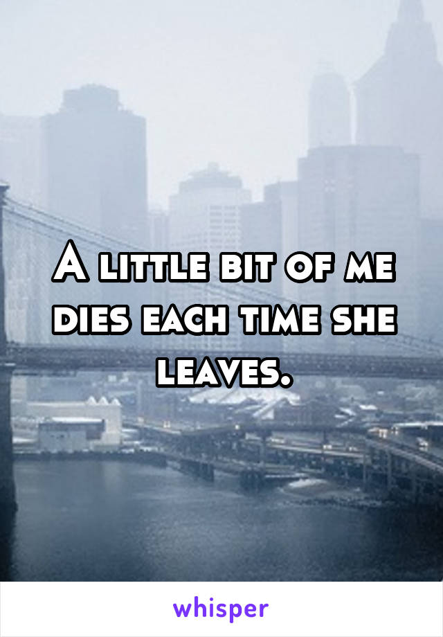 A little bit of me dies each time she leaves.