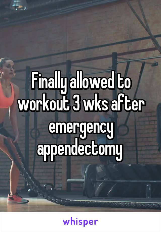 Finally allowed to workout 3 wks after emergency appendectomy