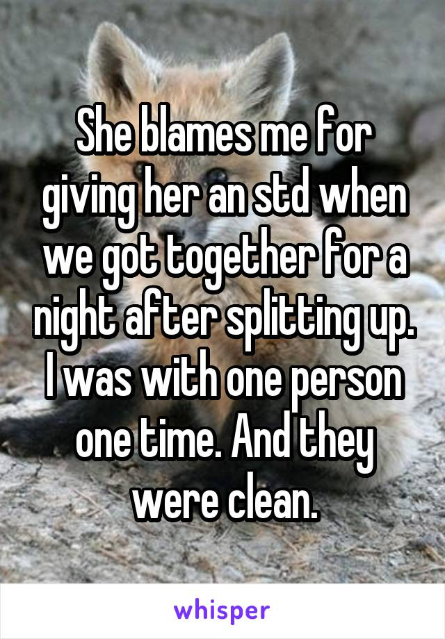 She blames me for giving her an std when we got together for a night after splitting up. I was with one person one time. And they were clean.