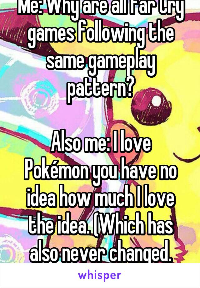 Me: Why are all Far Cry games following the same gameplay pattern?  Also me: I love Pokémon you have no idea how much I love the idea. (Which has also never changed. That's the joke.)
