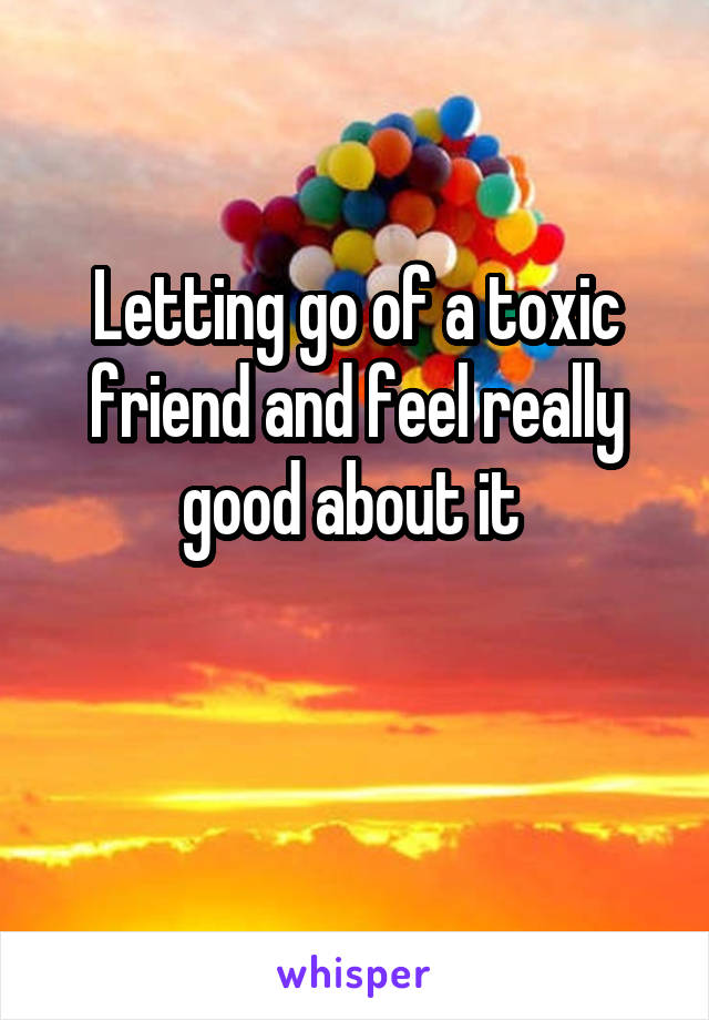 Letting go of a toxic friend and feel really good about it