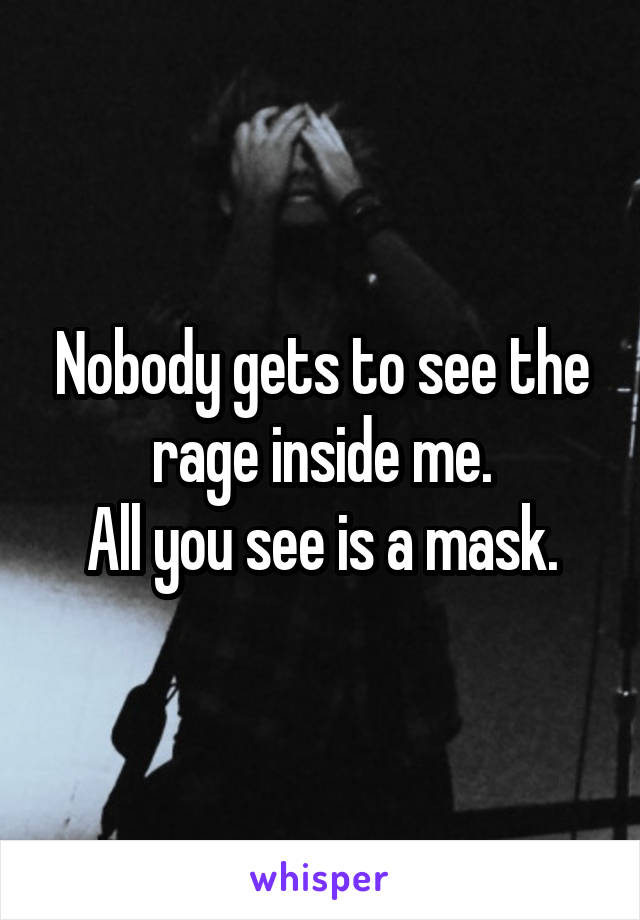 Nobody gets to see the rage inside me. All you see is a mask.