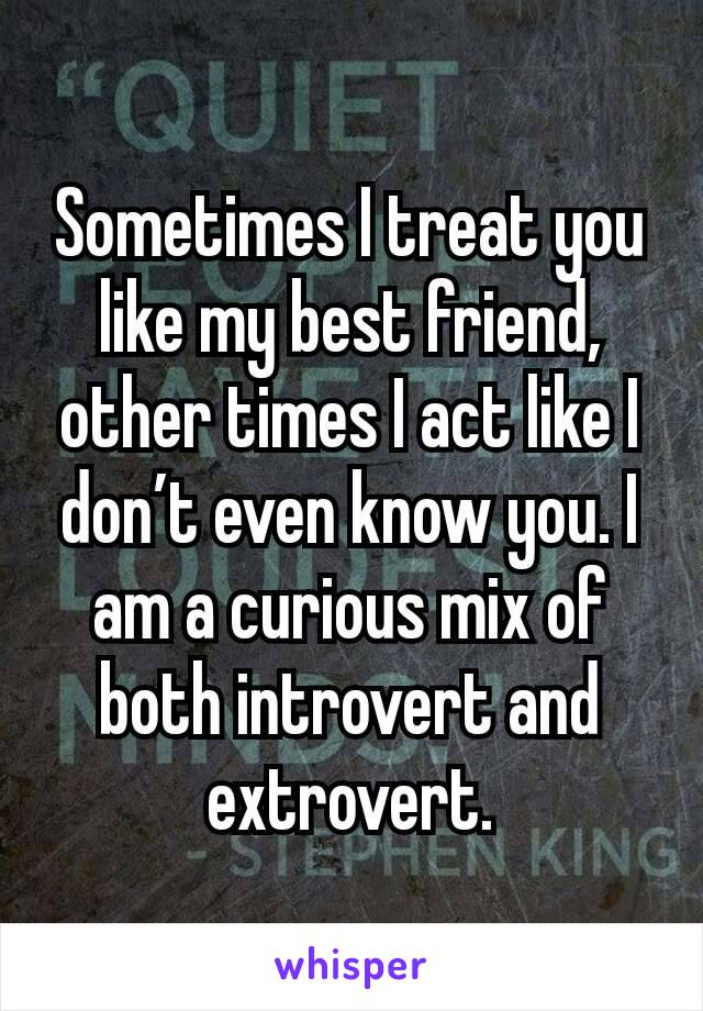 Sometimes I treat you like my best friend, other times I act like I don't even know you. I am a curious mix of both introvert and extrovert.