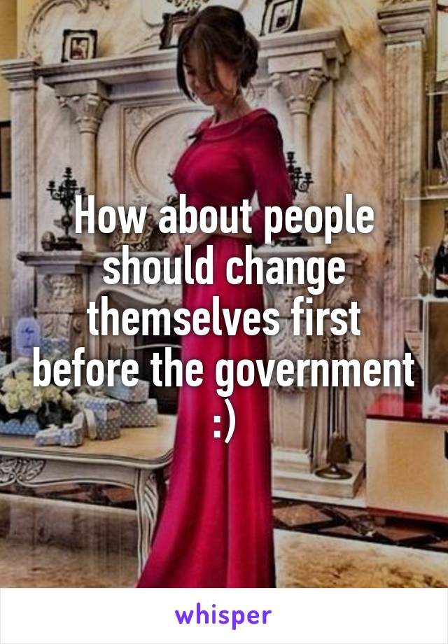 How about people should change themselves first before the government :)