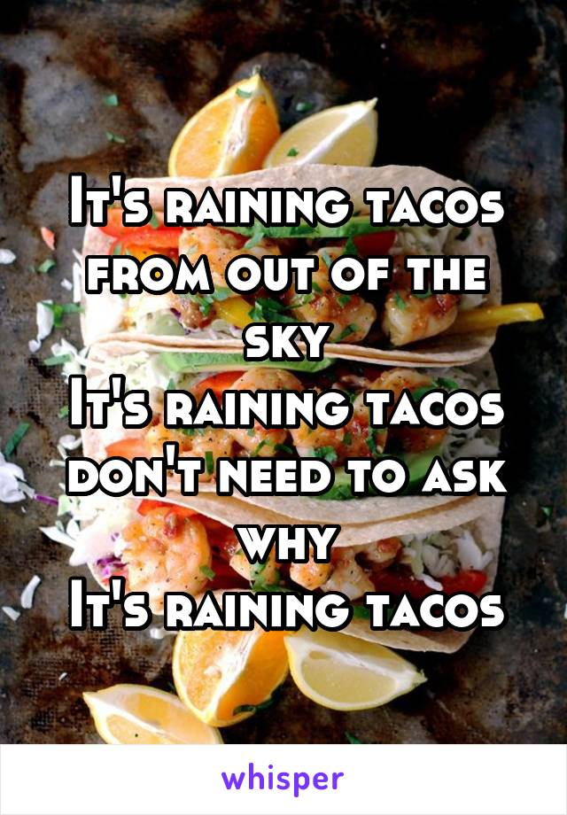It's raining tacos from out of the sky It's raining tacos don't need to ask why It's raining tacos