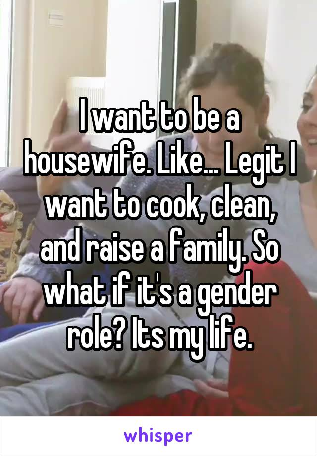 I want to be a housewife. Like... Legit I want to cook, clean, and raise a family. So what if it's a gender role? Its my life.