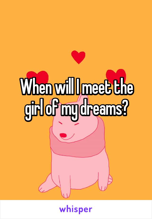 When will I meet the girl of my dreams?