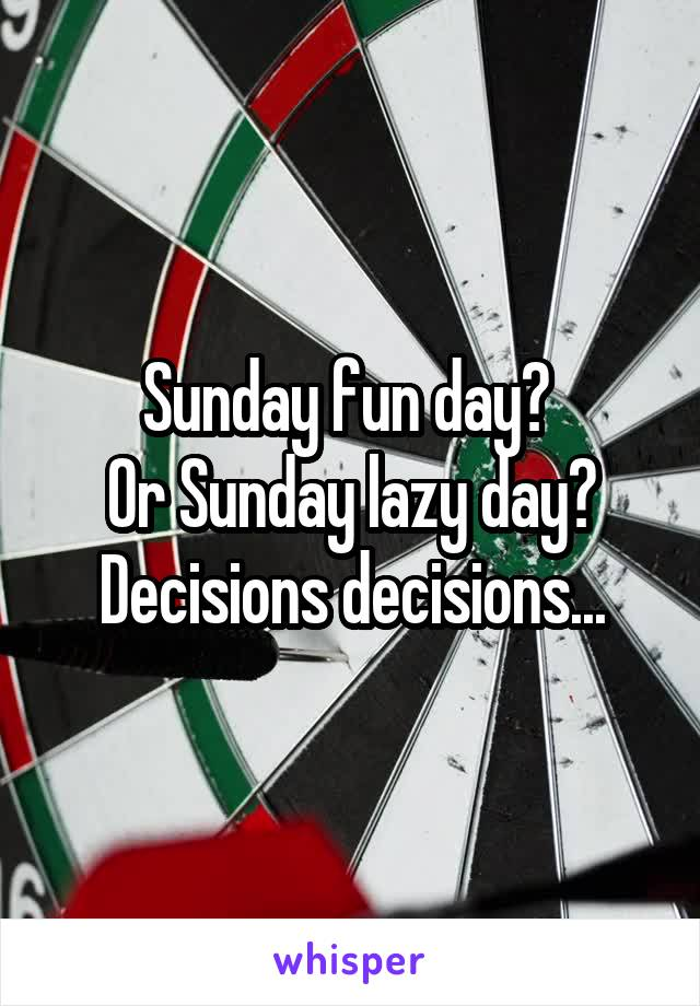 Sunday fun day?  Or Sunday lazy day? Decisions decisions...