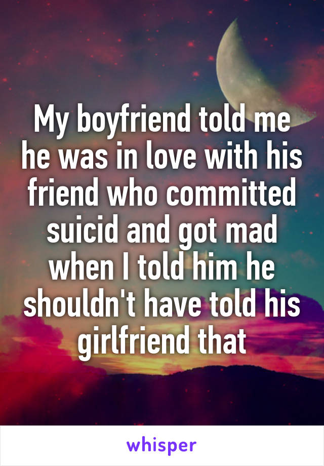 My boyfriend told me he was in love with his friend who committed suicid and got mad when I told him he shouldn't have told his girlfriend that