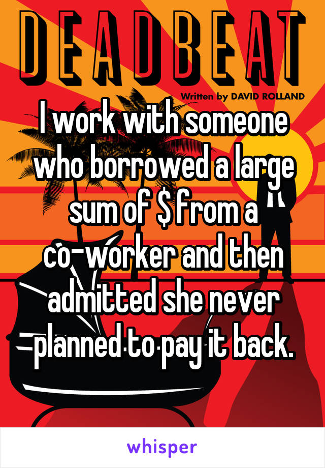 I work with someone who borrowed a large sum of $ from a co-worker and then admitted she never planned to pay it back.